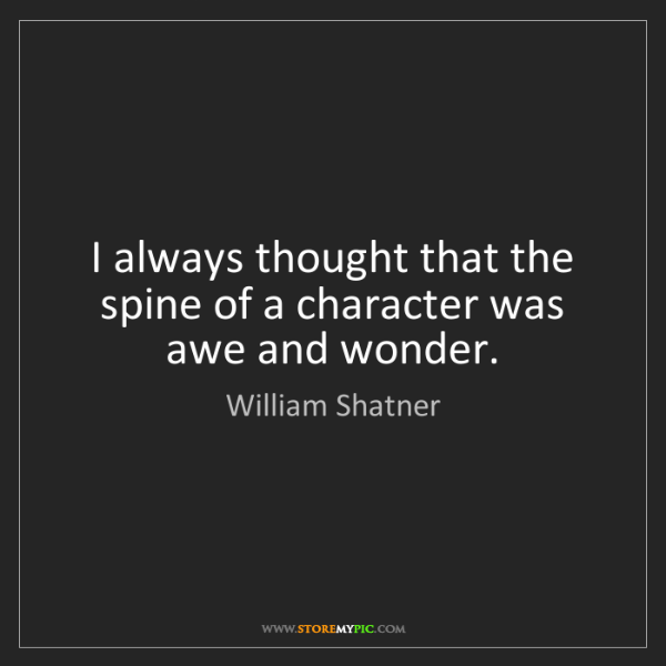 William Shatner: I always thought that the spine of a character was awe...