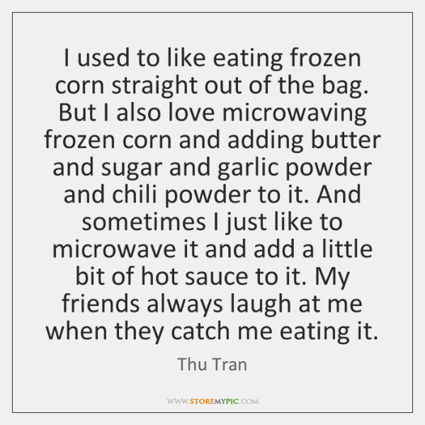I used to like eating frozen corn straight out of the bag. ...