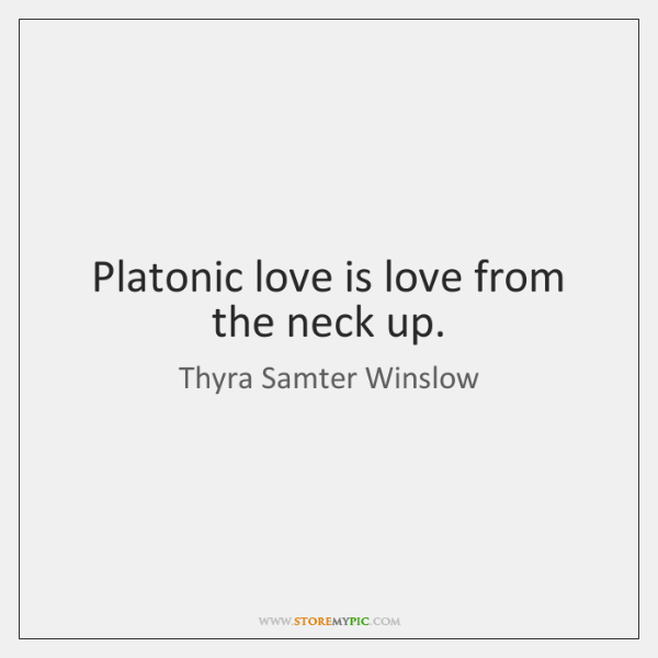 Platonic love is love from the neck up.