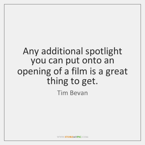 Any additional spotlight you can put onto an opening of a film ...