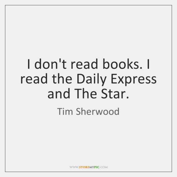 I don't read books. I read the Daily Express and The Star.