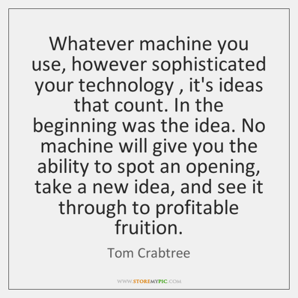 Whatever machine you use, however sophisticated your technology , it's ideas that count. ...