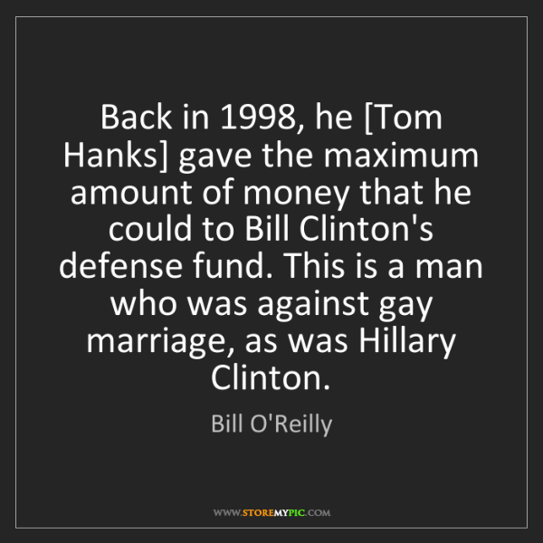 Bill O'Reilly: Back in 1998, he [Tom Hanks] gave the maximum amount...