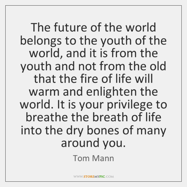 The future of the world belongs to the youth of the world, ...