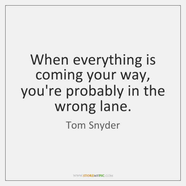 When everything is coming your way, you're probably in the wrong lane.