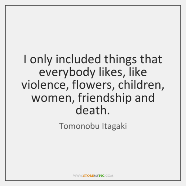 I only included things that everybody likes, like violence, flowers, children, women, ...