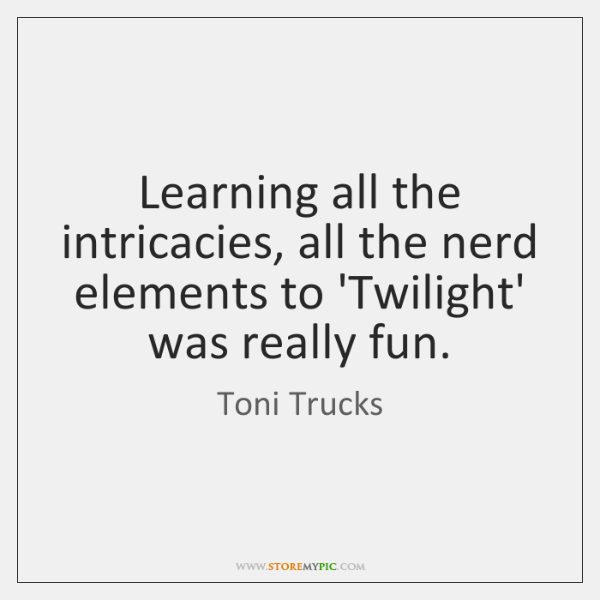 Learning all the intricacies, all the nerd elements to 'Twilight' was really ...