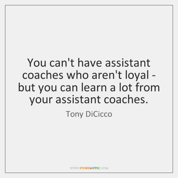 You can't have assistant coaches who aren't loyal - but you can ...