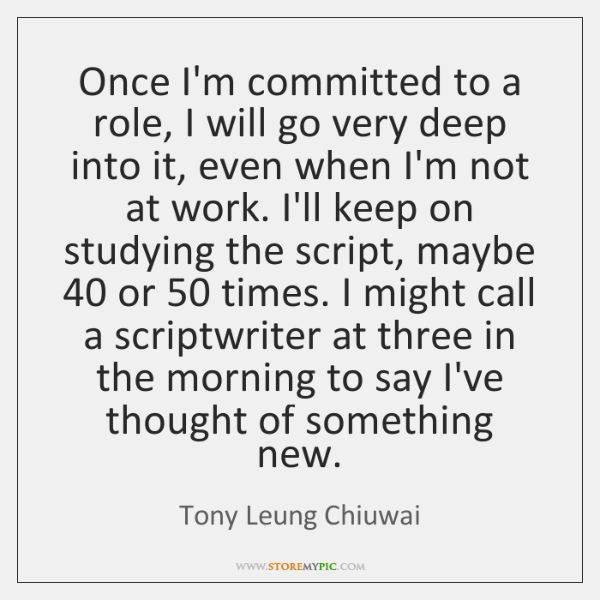 Once I'm committed to a role, I will go very deep into ...