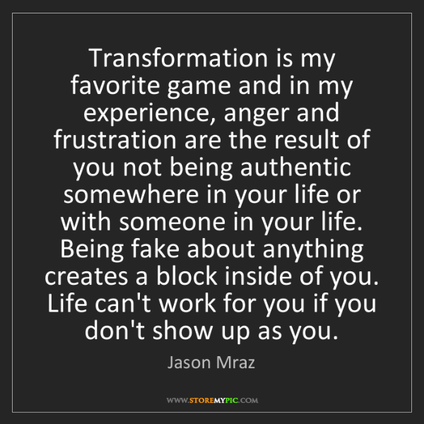 Jason Mraz: Transformation is my favorite game and in my experience,...