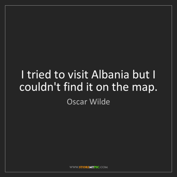 Oscar Wilde: I tried to visit Albania but I couldn't find it on the...