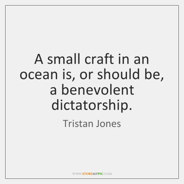 A small craft in an ocean is, or should be, a benevolent ...