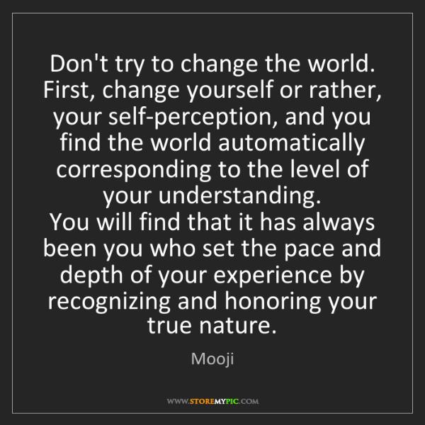 Change The World Change Yourself Quote: Mooji: Don't Try To Change The World. First, Change