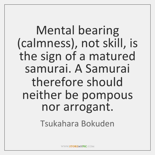 Mental bearing (calmness), not skill, is the sign of a matured samurai. ...