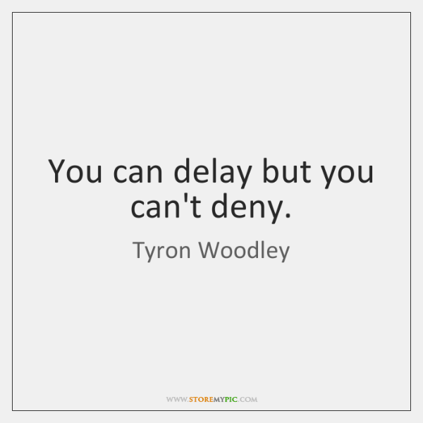 You can delay but you can't deny.