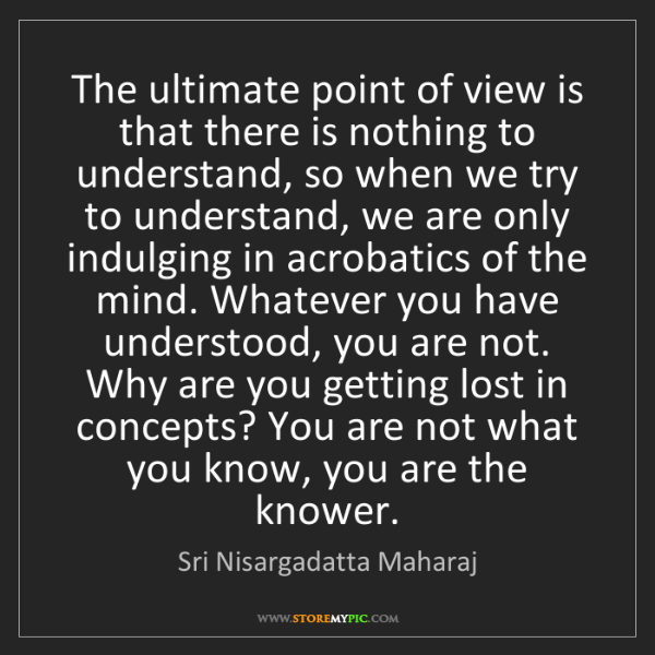Sri Nisargadatta Maharaj: The ultimate point of view is that there is nothing to...