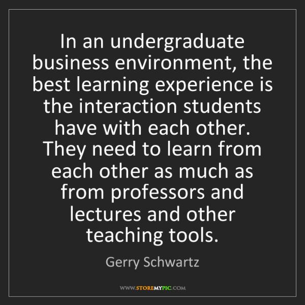 Gerry Schwartz: In an undergraduate business environment, the best learning...