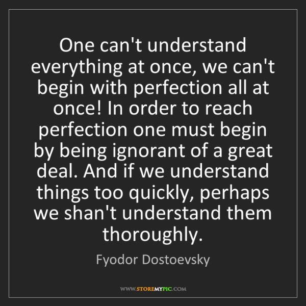 Fyodor Dostoevsky: One can't understand everything at once, we can't begin...