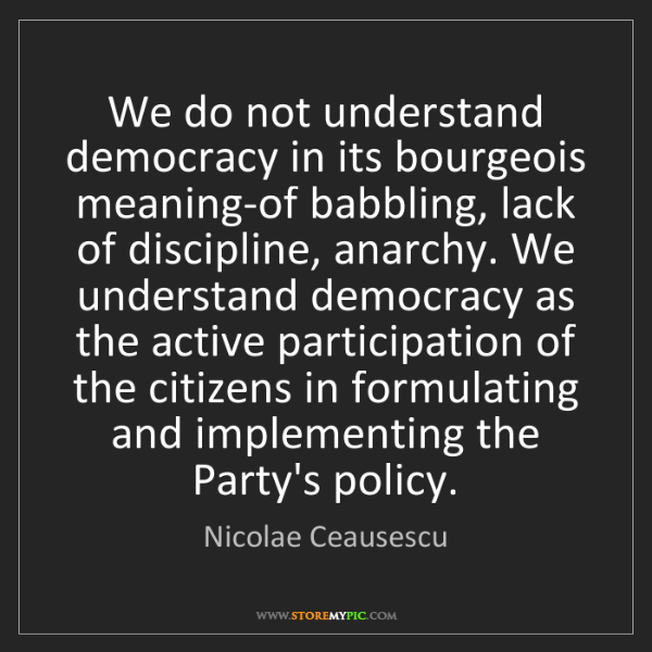 Nicolae Ceausescu: We do not understand democracy in its bourgeois meaning-of...