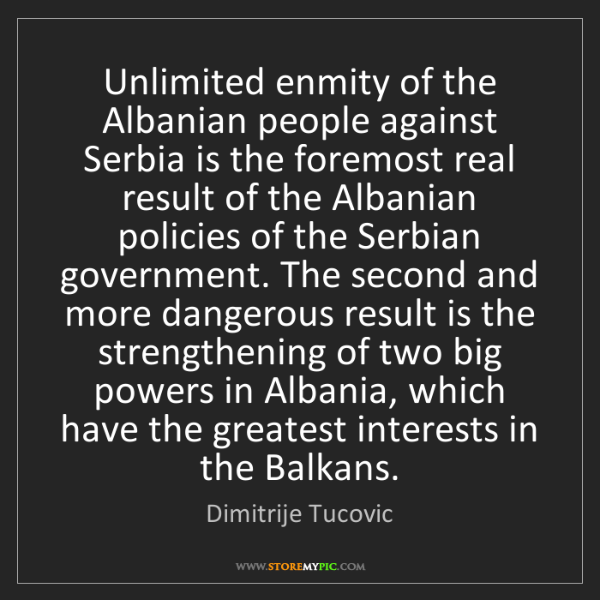 Dimitrije Tucovic: Unlimited enmity of the Albanian people against Serbia...