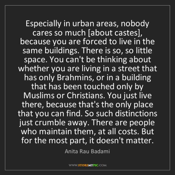 Anita Rau Badami: Especially in urban areas, nobody cares so much [about...