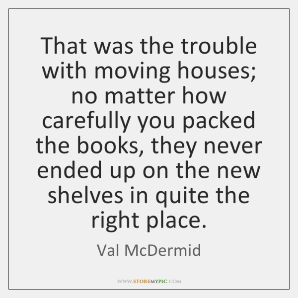 That was the trouble with moving houses; no matter how carefully you ...