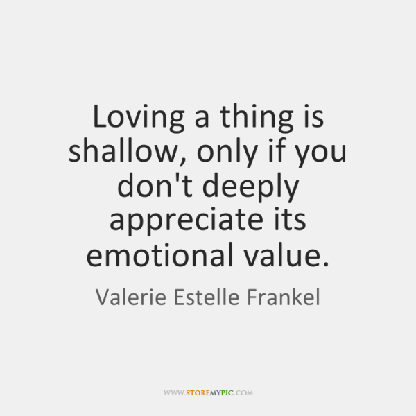 Loving a thing is shallow, only if you don't deeply appreciate its ...