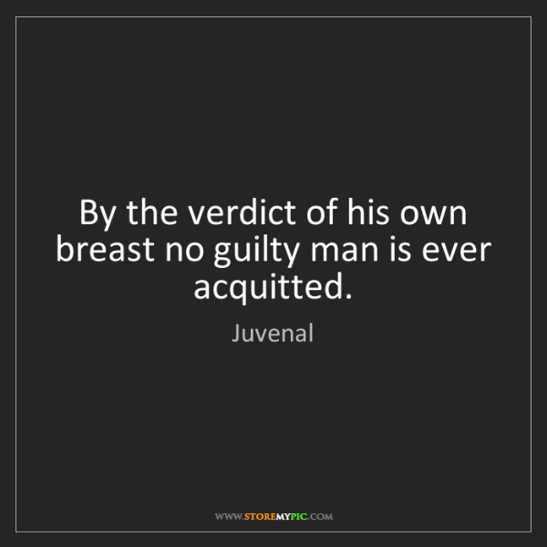 Juvenal: By the verdict of his own breast no guilty man is ever...
