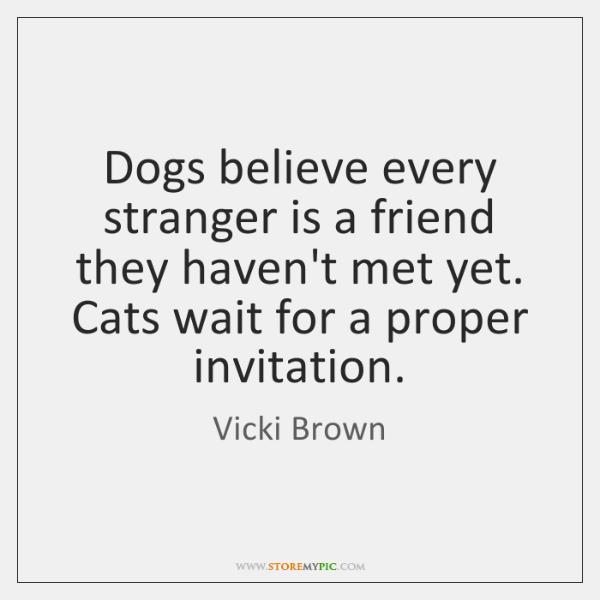 Dogs believe every stranger is a friend they haven't met yet. Cats ...