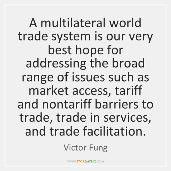 A multilateral world trade system is our very best hope for addressing ...