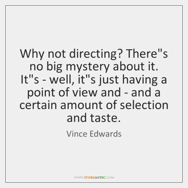 Why not directing? There's no big mystery about it. It's - well, ...