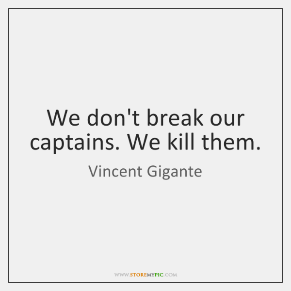 We don't break our captains. We kill them.