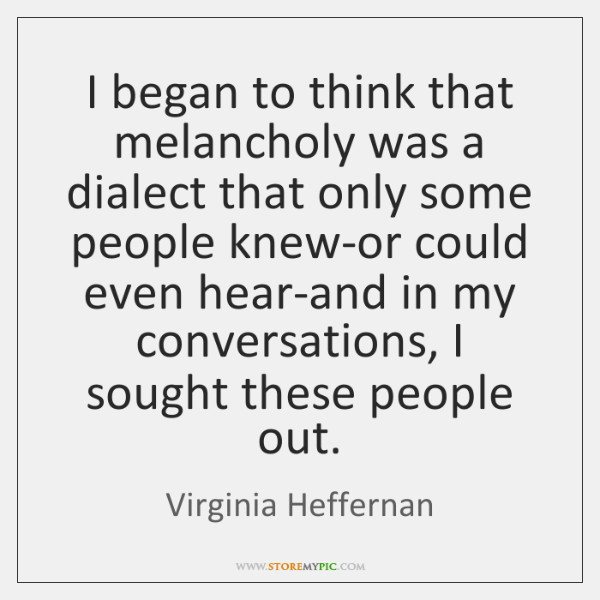 I began to think that melancholy was a dialect that only some ...