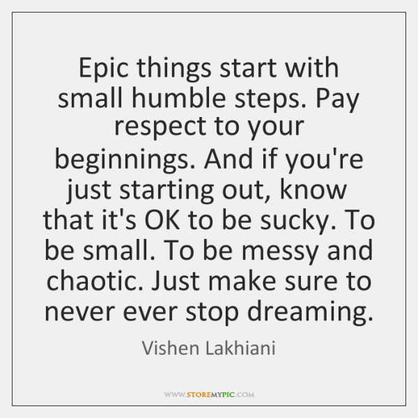 Epic things start with small humble steps. Pay respect to your beginnings. ...