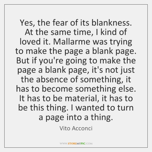 Yes, the fear of its blankness. At the same time, I kind ...