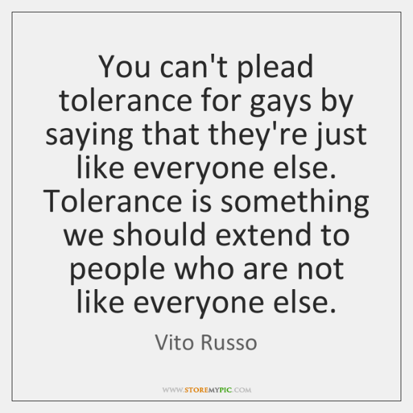 You can't plead tolerance for gays by saying that they're just like ...