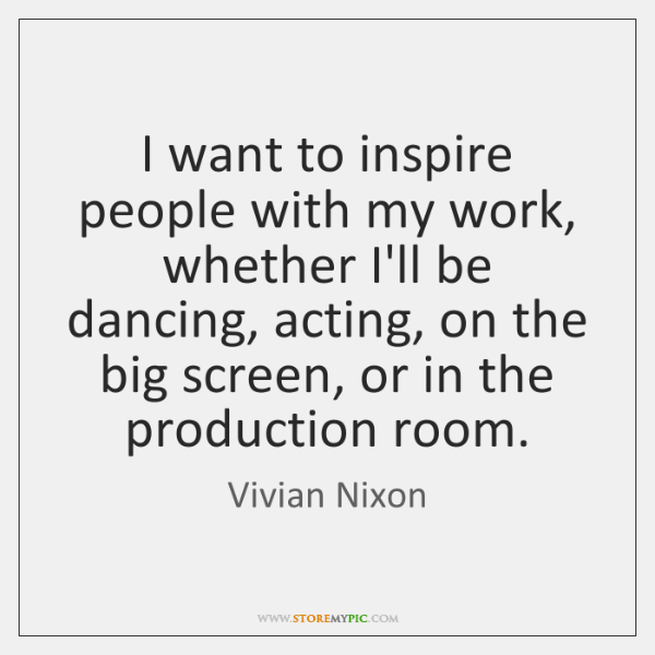 I want to inspire people with my work, whether I'll be dancing, ...