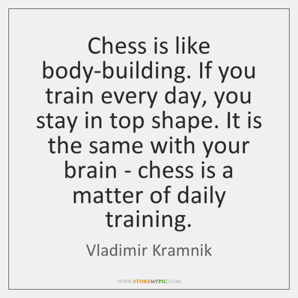 Chess is like body-building. If you train every day, you stay in ...