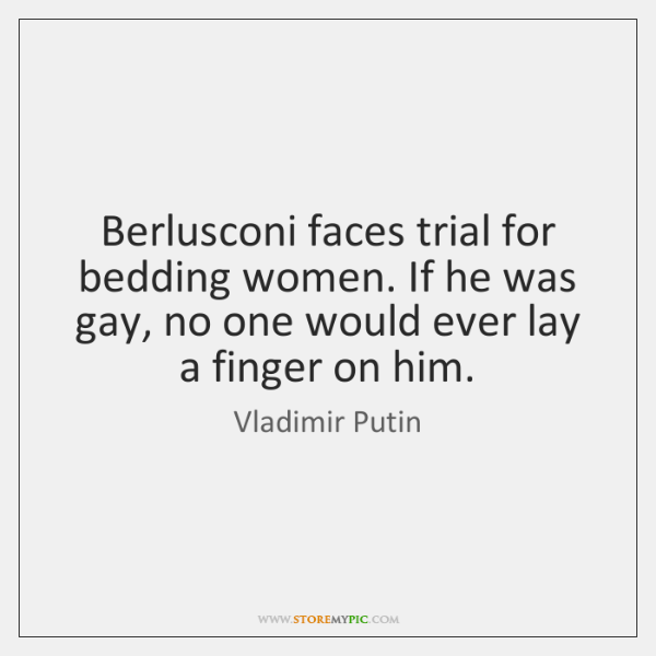 Berlusconi faces trial for bedding women. If he was gay, no one ...