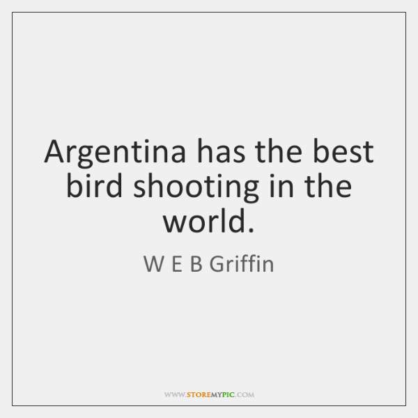 Argentina has the best bird shooting in the world.