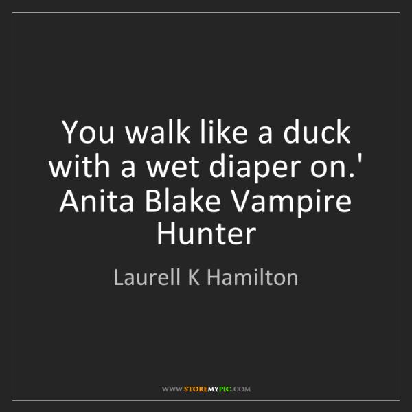Laurell K Hamilton: You walk like a duck with a wet diaper on.' Anita Blake...