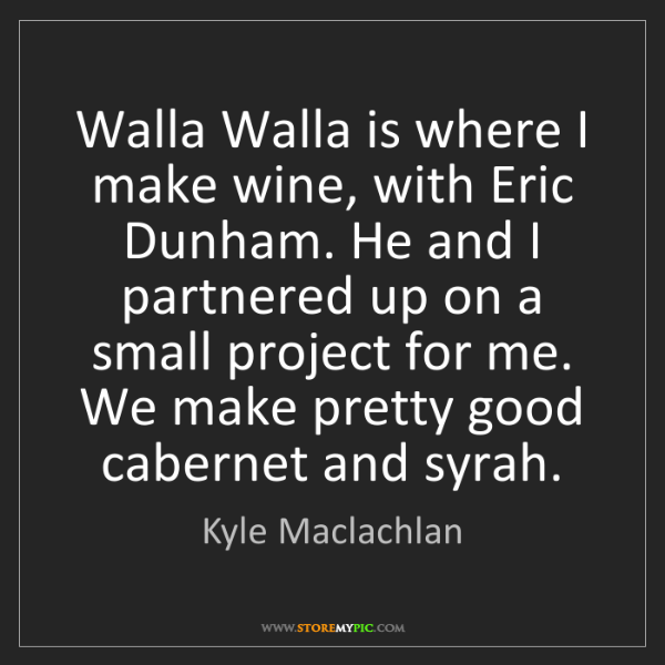 Kyle Maclachlan: Walla Walla is where I make wine, with Eric Dunham. He...