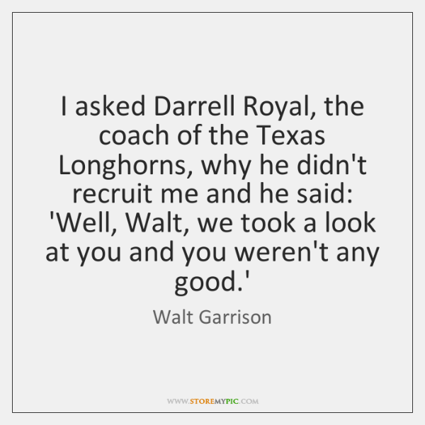 I asked Darrell Royal, the coach of the Texas Longhorns, why he ...