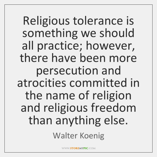 Religious tolerance is something we should all practice; however, there have been ...