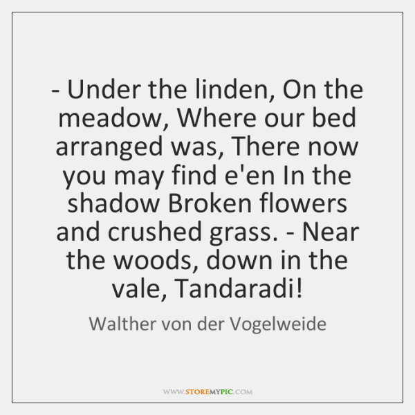 - Under the linden, On the meadow, Where our bed arranged was, There ...