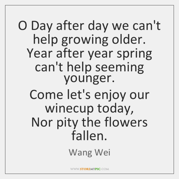 O Day after day we can't help growing older.  Year after year ...