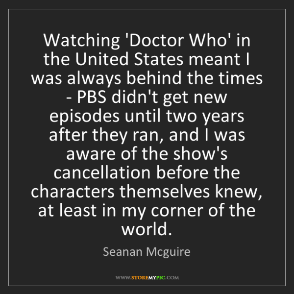 Seanan Mcguire: Watching 'Doctor Who' in the United States meant I was...