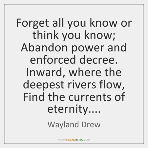 Forget all you know or think you know; Abandon power and enforced ...