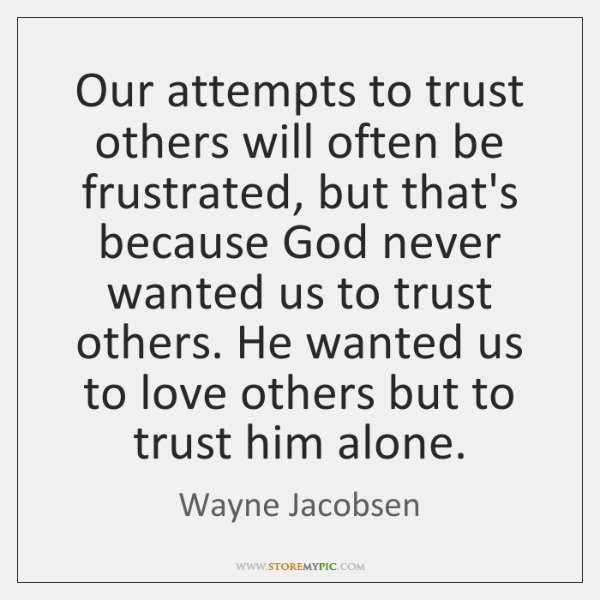 Our attempts to trust others will often be frustrated, but that's because ...
