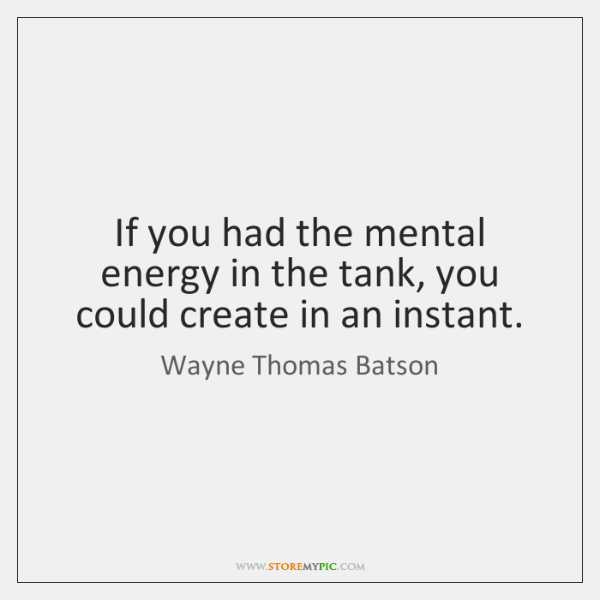 If you had the mental energy in the tank, you could create ...